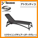 ガーデンファニチャー ガーデン チェア アトランティコ リクライニングチェアー ダークグレー NAR-RC01DG 33732300 TAKASHO タカショー ナルディ ガーデンチェアー 椅子 屋外用 家具 送料無料