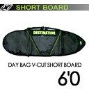 DESTINATION,ディスティネーション,サーフィン,サーフボードケース●DAY BAG V-CUT SHORT BOARD 6'0
