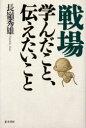 ◆◆戦場 学んだこと、伝えたいこと 新装版 / 長嶺秀雄/著 / 並木書房