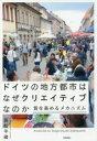 ◆◆ドイツの地方都市はなぜクリエイティブなのか 質を高めるメカニズム / 高松平藏/著 / 学芸出版社