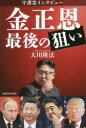 ◆◆守護霊インタビュー金正恩最後の狙い / 大川隆法/著 / 幸福の科学出版