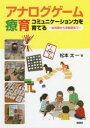 ◆◆アナログゲーム療育 コミュニケーション力を育てる 幼児期から学齢期まで / 松本太一/著 / ぶどう社