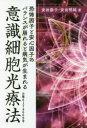 ◆◆意識細胞光療法 恐怖因子と安心因子のバランスが崩れると病気が生まれる / 安田倭子/著 安田明純/著 / ICI.