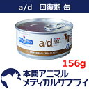 ヒルズ犬猫用 a/d 缶 156g【食事療法食】