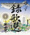 Blu-ray「録歌選 新世界」/Blu-ray Disc/SNXQ-78906