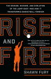 Rise and Fire: The Origins, Science, and Evolution of the Jump Shot --- And How It Transformed Baske