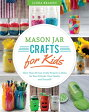 Mason Jar Crafts for Kids: More Than 25 Cool, Crafty Projects to Make for Your Friends, Your Family, /SKYHORSE PUB/Linda Z. Braden
