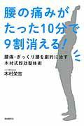 腰の痛みがたった10分で9割消える! 腰痛・ぎっくり腰を劇的に治す木村式即効整体術