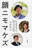 顔ニモマケズ どんな「見た目」でも幸せになれることを証明した9人  /文響社/水野敬也