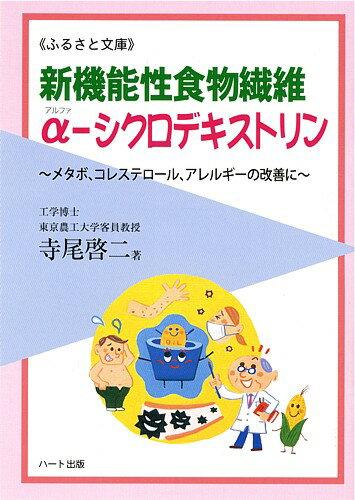 新機能性食物繊維α−シクロデキストリン—多機能性が魅力の新食物繊維、メタボ、コレステロール、アレルギーの改善に:健康食品の効果を解説した書籍