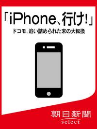 「iPhone、行け!」 ドコモ、追い詰められた末の大転換-【電子書籍】