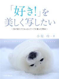 玄光社MOOK 「好き!」を美しく写したい 〜私が富士フイルム Xシリーズを選んだ理由〜「好き!...