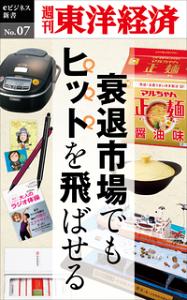 衰退市場でもヒットを飛ばせる週刊東洋経済eビジネス新書No.07-【電子書籍】