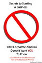 Secrets to Starting a Business That Corporate America Doesn't Want You to KnowA Guidebook...