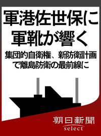 軍港佐世保に軍靴が響く 集団的自衛権、新防衛計画で離島防衛の最前線に-【電子書籍】