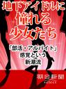地下アイドルに憧れる少女たち 「部活・アルバイト」感覚という新潮流-【電子書籍】