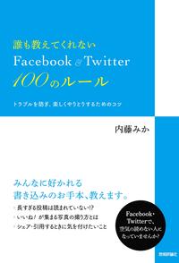 誰も教えてくれない Facebook&Twitter 100のルールトラブルを防ぎ、楽しくやりとりするための...