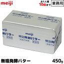 明治 meiji 業務用バター 無塩発酵 食塩不使用 450g お1人様20個まで お菓子やパン作