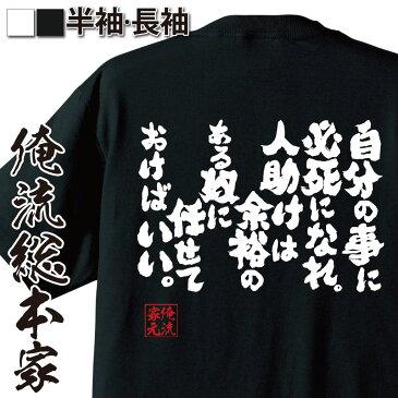 おもしろtシャツ 俺流総本家 魂心Tシャツ 自分の事に必死になれ。人助けは余裕のある奴に任せておけばいい。【漢字 文字 メッセージtシャツおもしろ雑貨 お笑いTシャツ|おもしろtシャツ 文字tシャツ 面白い必死 人任せ 背中で語る 名言】
