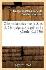 Ode Sur La Naissance de S. A. S. Monseigneur Le Prince de Conde FRE-ODE SUR LA NAISSANCE DE S (Sciences Sociales) [ Francois-Thomas-Marie de Bacular Arnaud ]