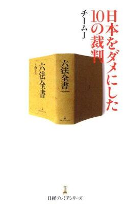 【楽天ブックスならいつでも送料無料】日本をダメにした10の裁判 [ チームJ ]