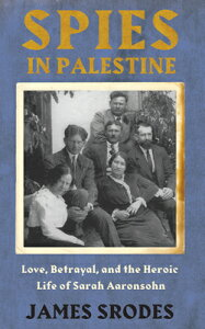 Spies in Palestine: Love, Betrayal and the Heroic Life of Sarah Aaronsohn SPIES IN PALESTINE [ James Srodes ]