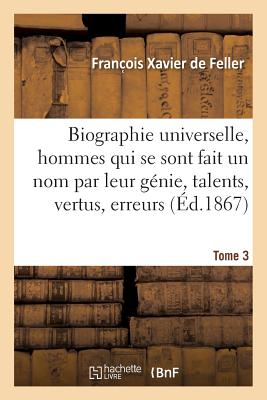 Biographie Universelle Des Hommes Qui Se Sont Fait Un Nom Par Leur Genie, Leurs Talents, Tom...