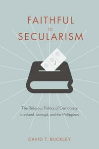 Faithful to Secularism: The Religious Politics of Democracy in Ireland, Senegal, and the Philippines FAITHFUL TO SECULARISM (Religion, Culture, and Public Life) [ David Buckley ]