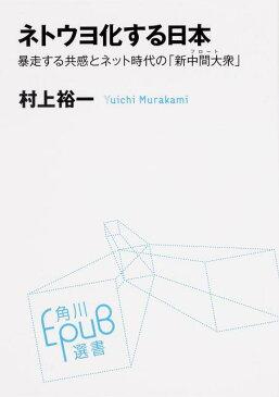 ネトウヨ化する日本 暴走する共感とネット時代の「新中間大衆」 (角川EPUB選書) [ 村上裕一 ]