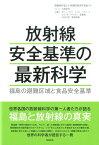 放射線安全基準の最新科学 福島の避難区域と食品安全基準 [ 放射線の正しい知識を普及する会 ]