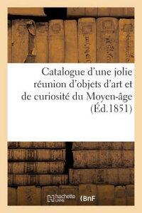 Catalogue D'Une Jolie Reunion D'Objets D'Art Et de Curiosite Du Moyen-Age. Vente 27 Fevr. 1851 FRE-CATALOGUE DUNE JOLIE REUNI (Arts) [ Maulde Et Renou ]