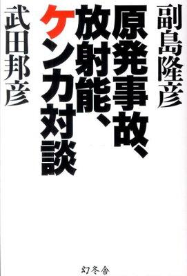 【送料無料】原発事故、放射能、ケンカ対談