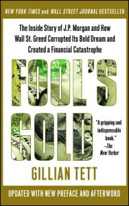 Fool's Gold: The Inside Story of J.P. Morgan and How Wall Street Greed Corrupted Its Bold Dream and FOOLS GOLD [ Gillian Tett ]