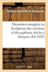Menuisiers-Imagiers Ou Sculpteurs Des Seizieme Et Dix-Septieme Siecles a Alencon FRE-MENUISIERS-IMAGIERS OU SCU (Arts) [ Eleonore-Aglae-Marie Despierres ]
