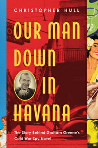 Our Man Down in Havana: The Story Behind Graham Greene's Cold War Spy Novel OUR MAN DOWN IN HAVANA [ Christopher Hull ]