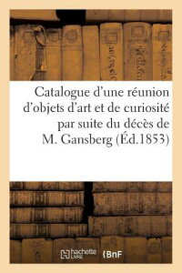 Catalogue D'Une Reunion D'Objets D'Art Et de Curiosite Par Suite Du Deces de M. Gansberg FRE-CATALOGUE DUNE REUNION DOB (Arts) [ Maulde Et Renou ]