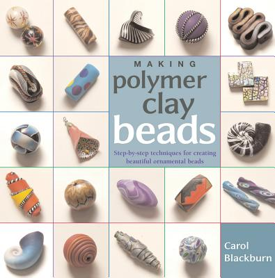 Making Polymer Clay Beads: Step-By-Step Techniques for Creating Beautiful Ornamental Beads M...