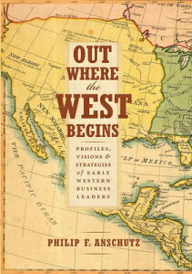 Out Where the West Begins: Profiles, Visions, and Strategies of Early Western Business Leaders OUT WHERE THE WEST BEGINS [ Philip F. Anschutz ]
