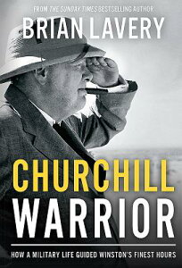 Churchill Warrior: How a Military Life Guided Winston's Finest Hours CHURCHILL WARRIOR [ Brian Lavery ]