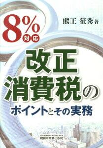 【送料無料】8%対応改正消費税のポイントとその実務 [ 熊王征秀 ]