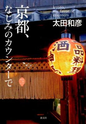 【楽天ブックスならいつでも送料無料】京都、なじみのカウンターで [ 太田和彦 ]