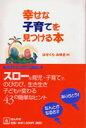 幸せな子育てを見つける本 (子どもたちの幸せな未来ブックス) [ はせくらみゆき ]