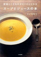 【送料無料】野菜とくだものがたくさんとれるスープとジュースの本 [ どいちなつ ]