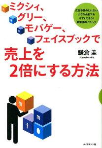 【送料無料】ミクシィ、グリー、モバゲー、フェイスブックで売上を2倍にする方法 [ 鎌倉圭 ]
