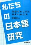 私たちの日本語研究 問題のありかと研究のあり方 [ 定延利之 ]