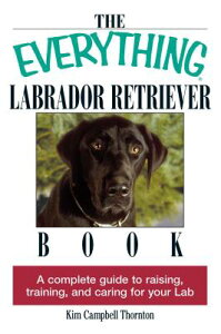 The Everything Labrador Retriever Book: A Complete Guide to Raising, Training, and Caring for Your L EVERYTHING LABRADOR RETRIEVER (Everything(r)) [ Kim Campbell Thornton ]