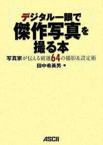 【送料無料】デジタル一眼で傑作写真を撮る本 [ 田中希美男 ]