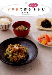 【送料無料】ポリ袋で作るおいしいレシピ [ 川平秀一 ]