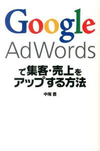 【楽天ブックスならいつでも送料無料】Google AdWordsで集客・売上をアップする方法 [ 中尾豊 ]