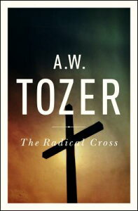 The Radical Cross: Living the Passion of Christ RADICAL CROSS [ A. W. Tozer ]